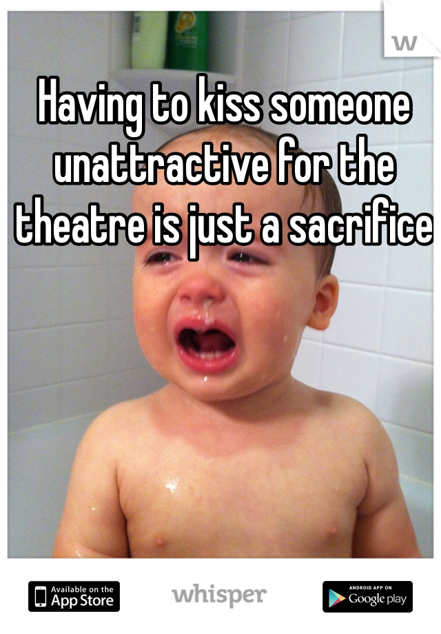 Having to kiss someone unattractive for the theatre is just a sacrifice