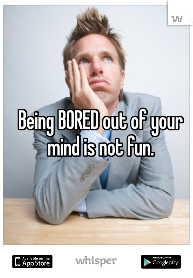 Being BORED out of your mind is not fun.