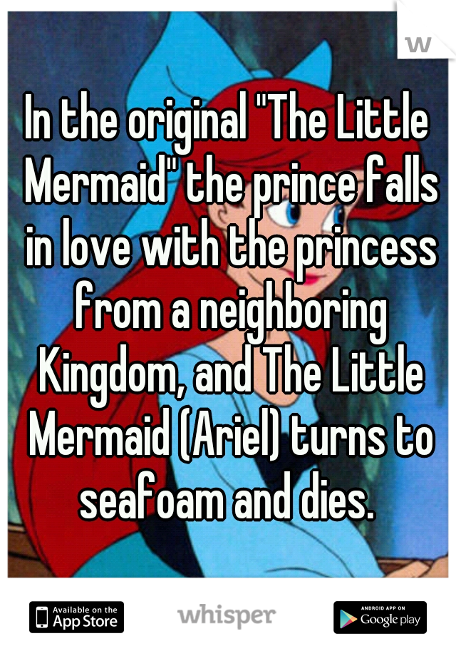 "In the original ""The Little Mermaid"" the prince falls in love with the princess from a neighboring Kingdom, and The Little Mermaid (Ariel) turns to seafoam and dies."