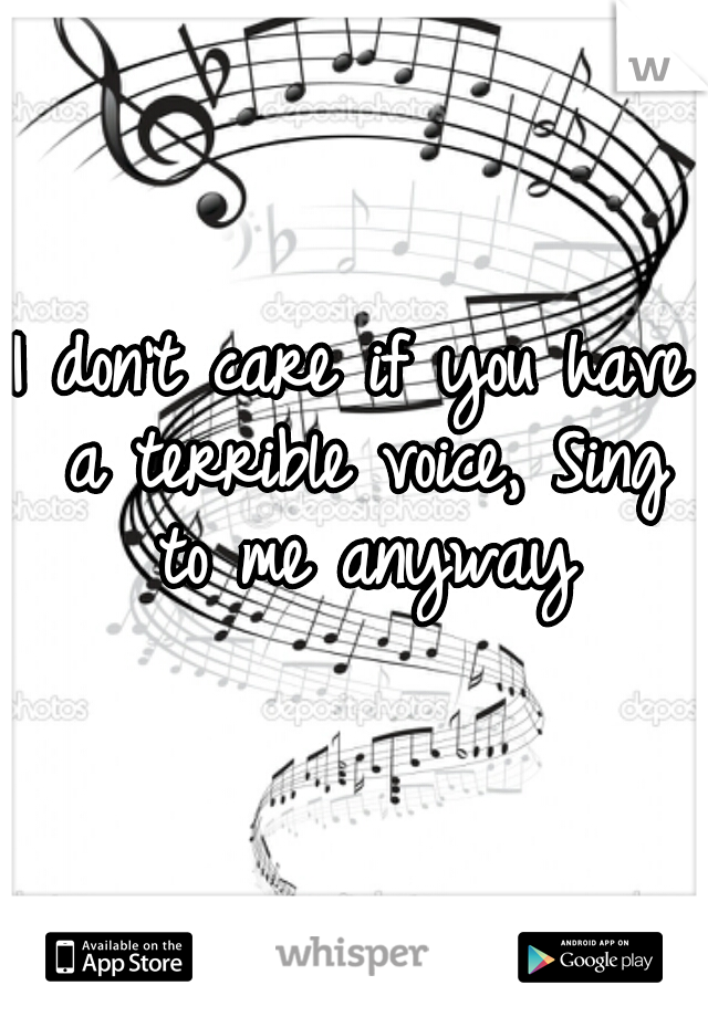 I don't care if you have a terrible voice, Sing to me anyway