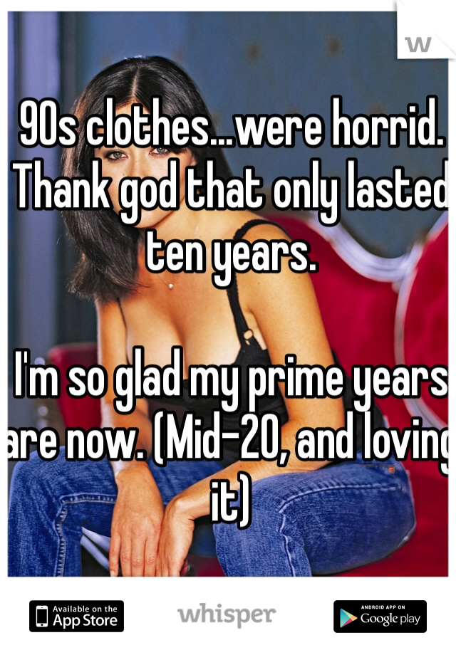 90s clothes...were horrid. Thank god that only lasted ten years.   I'm so glad my prime years are now. (Mid-20, and loving it)