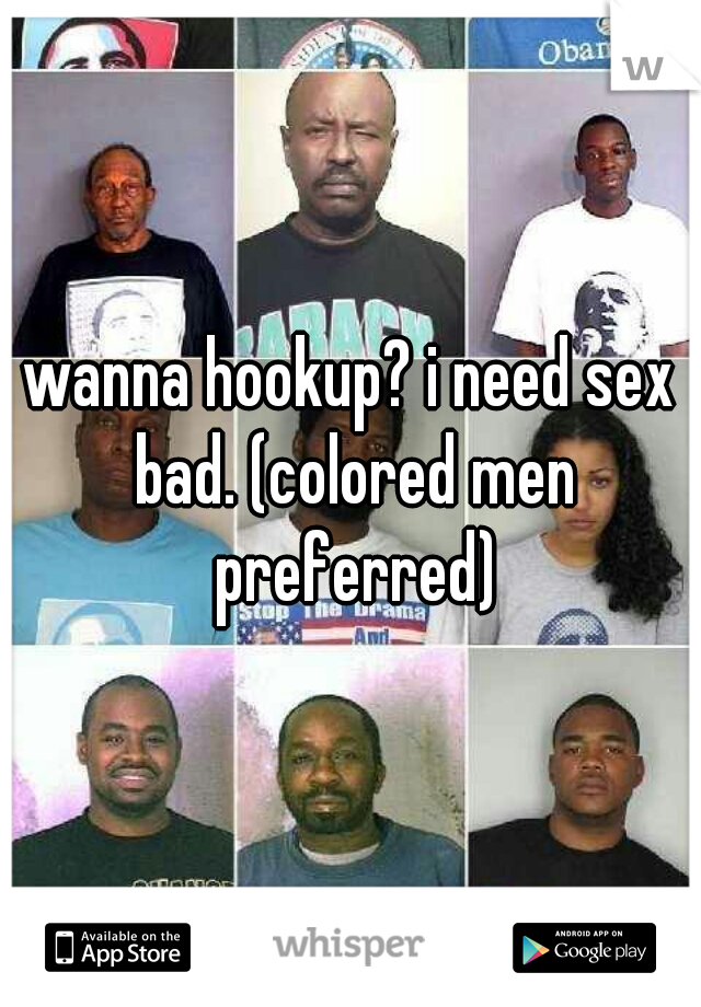 wanna hookup? i need sex bad. (colored men preferred)