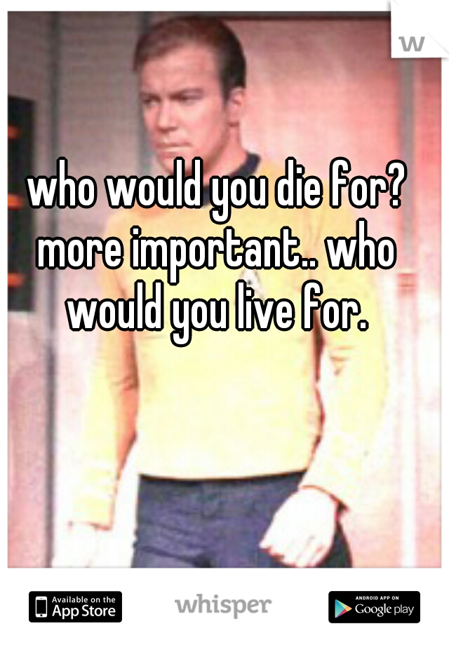 who would you die for? more important.. who would you live for.