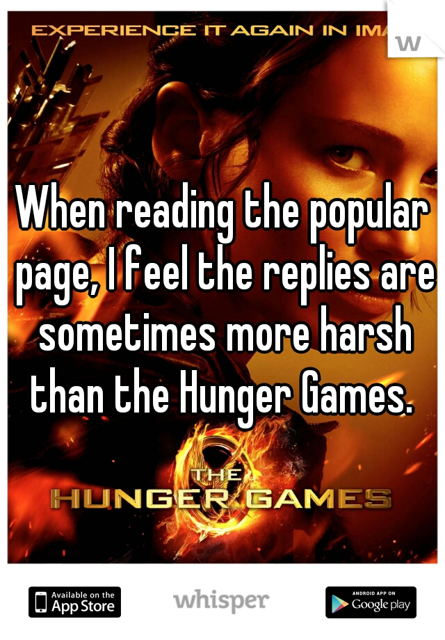 When reading the popular page, I feel the replies are sometimes more harsh than the Hunger Games.