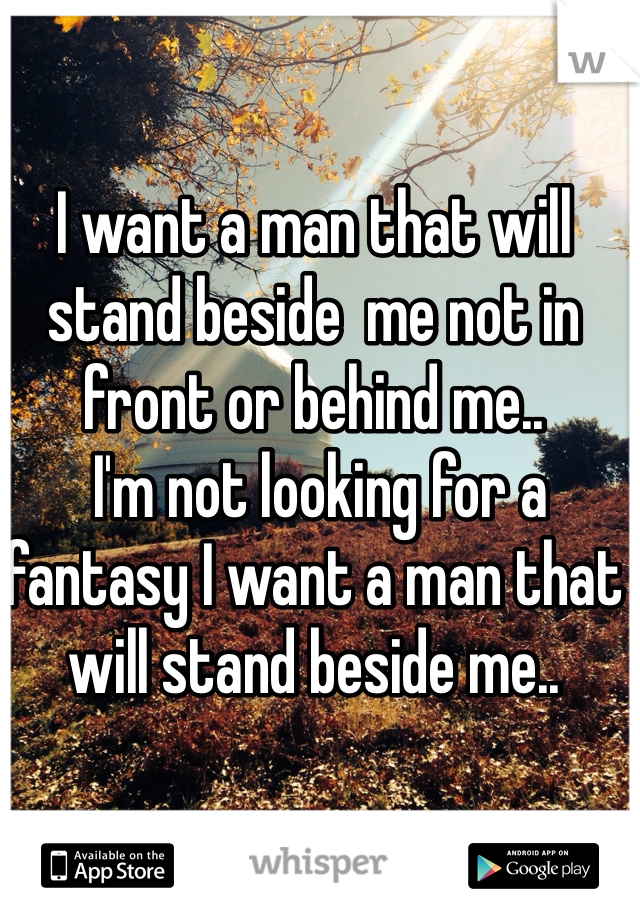 I want a man that will stand beside  me not in front or behind me..  I'm not looking for a fantasy I want a man that will stand beside me..
