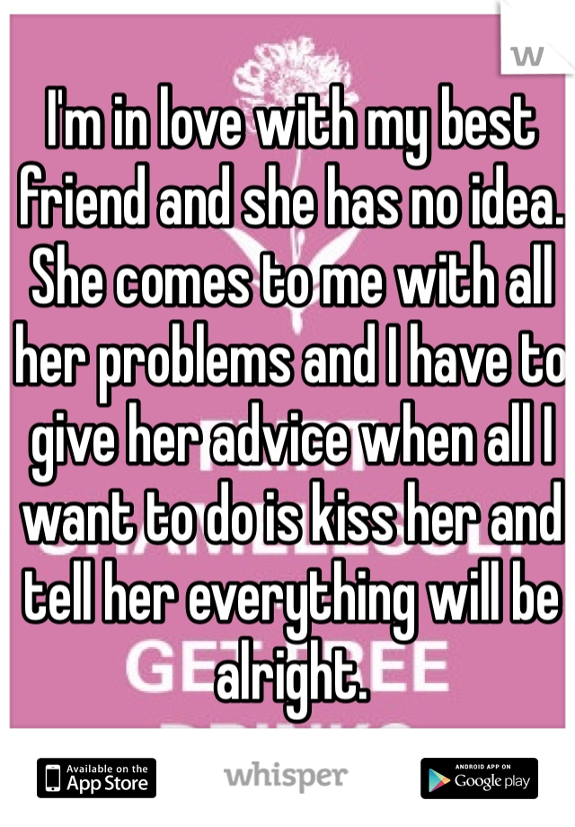 I'm in love with my best friend and she has no idea. She comes to me with all her problems and I have to give her advice when all I want to do is kiss her and tell her everything will be alright.