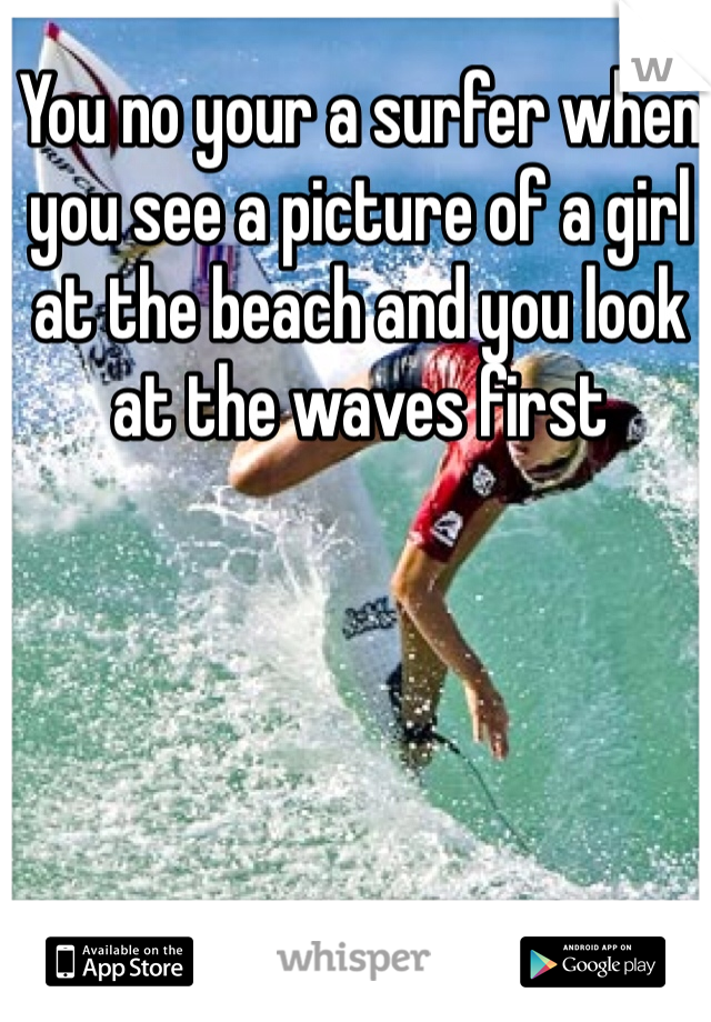You no your a surfer when you see a picture of a girl at the beach and you look at the waves first