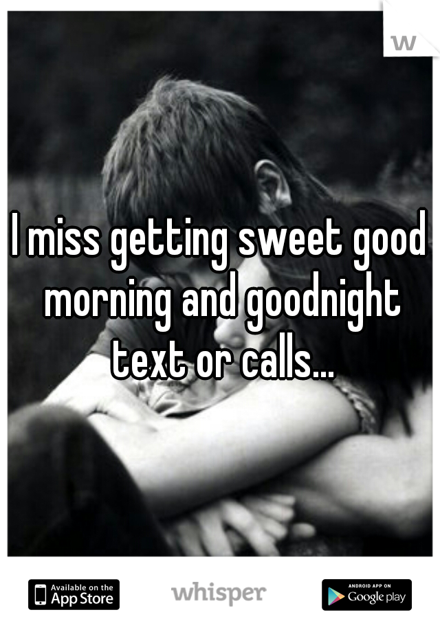 I miss getting sweet good morning and goodnight text or calls...
