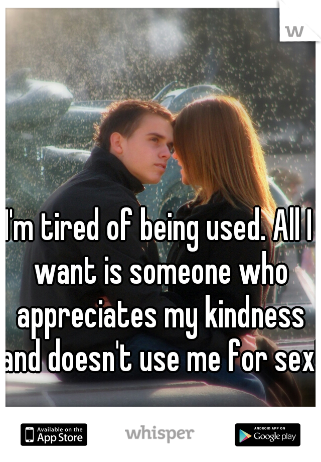 I'm tired of being used. All I want is someone who appreciates my kindness and doesn't use me for sex!!