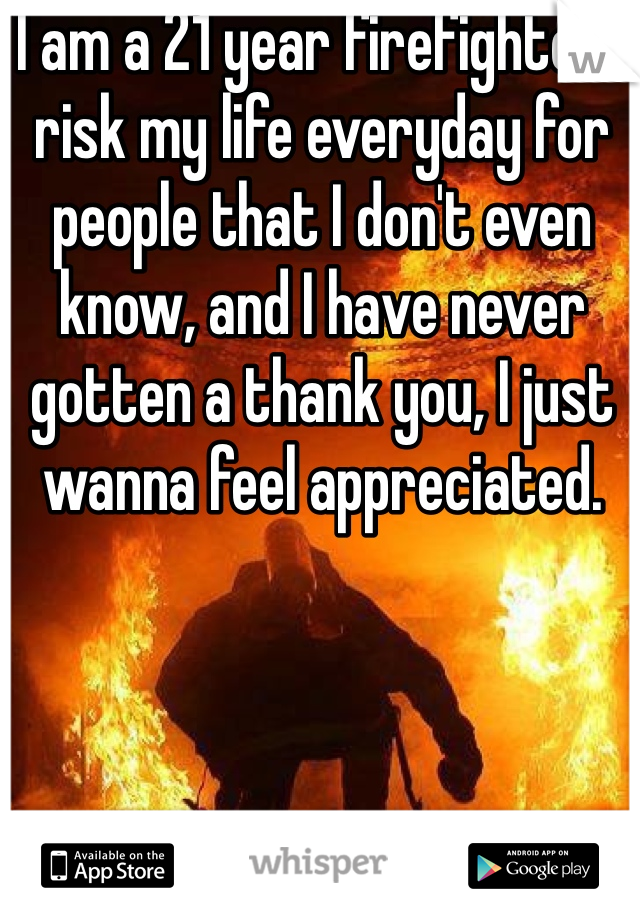 I am a 21 year firefighter I risk my life everyday for people that I don't even know, and I have never gotten a thank you, I just wanna feel appreciated.