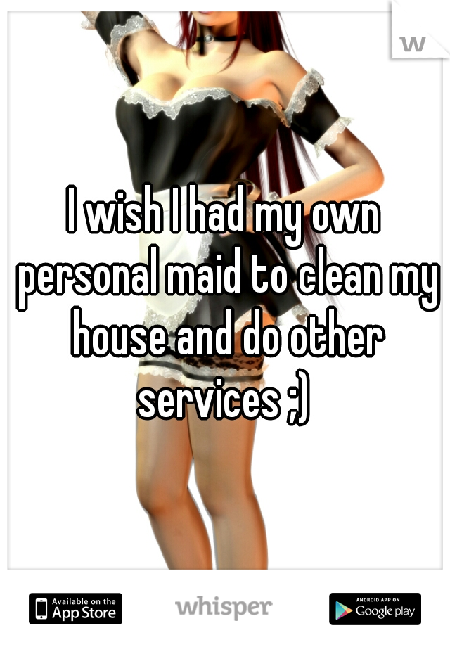 I wish I had my own personal maid to clean my house and do other services ;)
