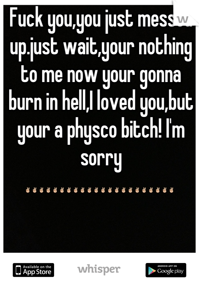 Fuck you,you just messed up.just wait,your nothing to me now your gonna burn in hell,I loved you,but your a physco bitch! I'm sorry ✌✌✌✌✌✌✌✌✌✌✌✌✌✌✌✌✌✌✌✌✌✌
