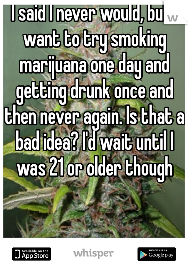 I said I never would, but I want to try smoking marijuana one day and getting drunk once and then never again. Is that a bad idea? I'd wait until I was 21 or older though
