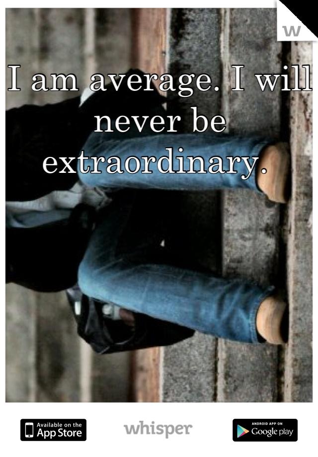I am average. I will never be extraordinary.