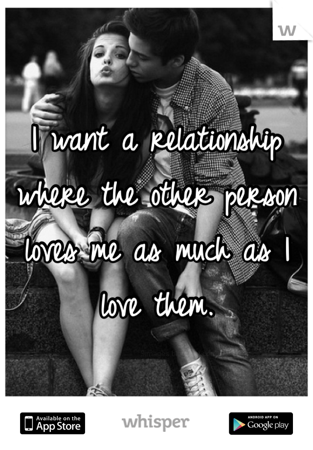 I want a relationship where the other person loves me as much as I love them.