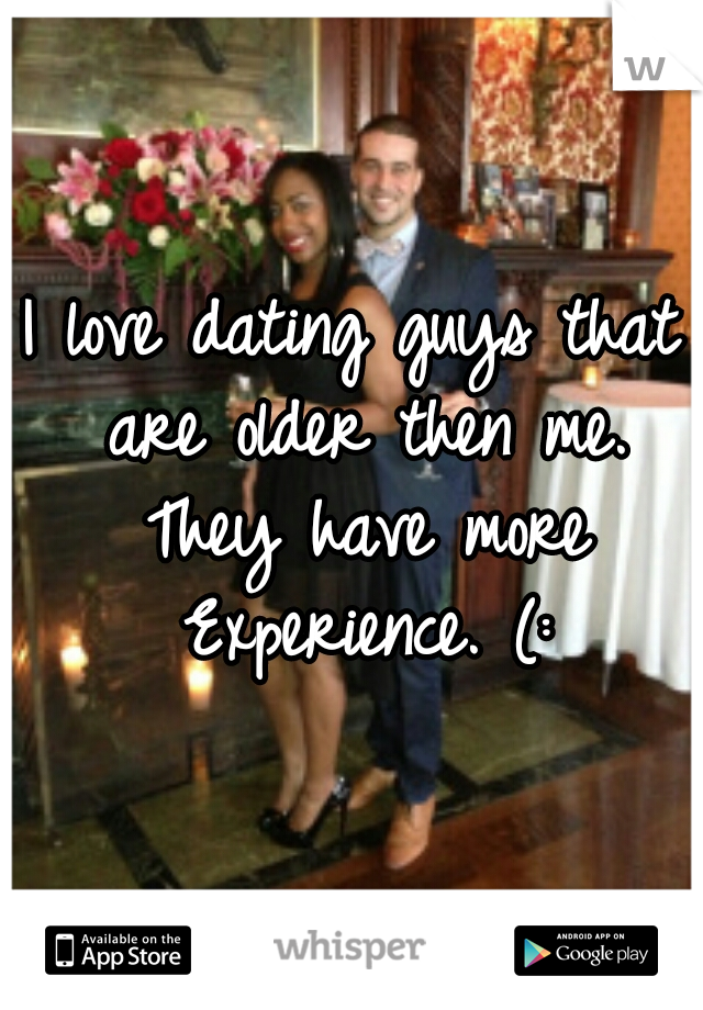I love dating guys that are older then me. They have more Experience. (: