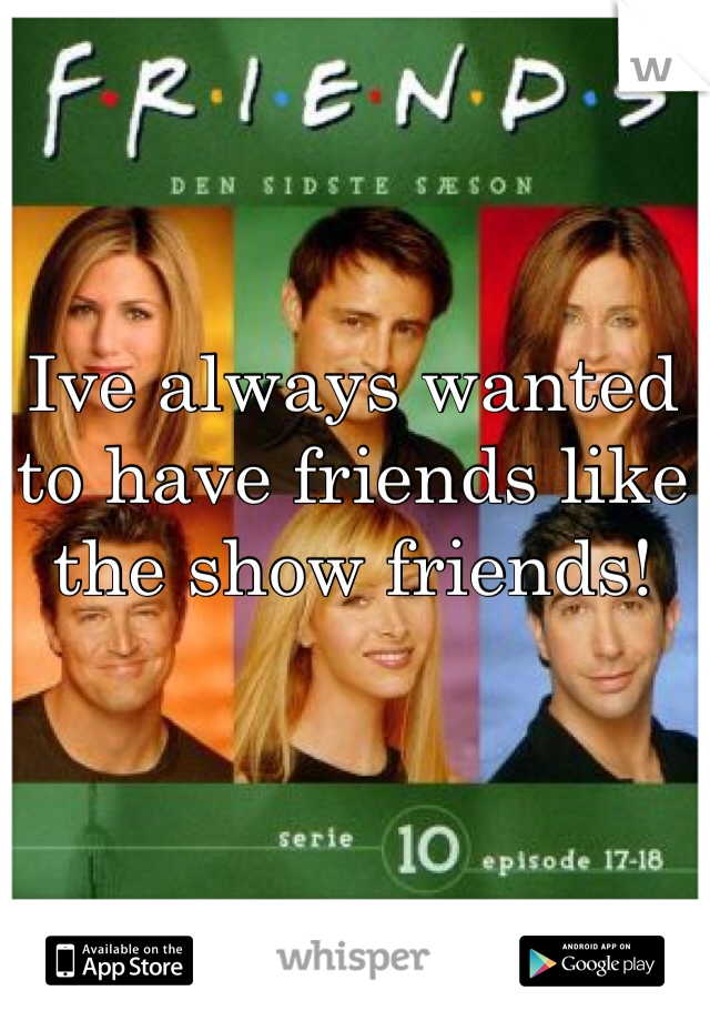 Ive always wanted to have friends like the show friends!