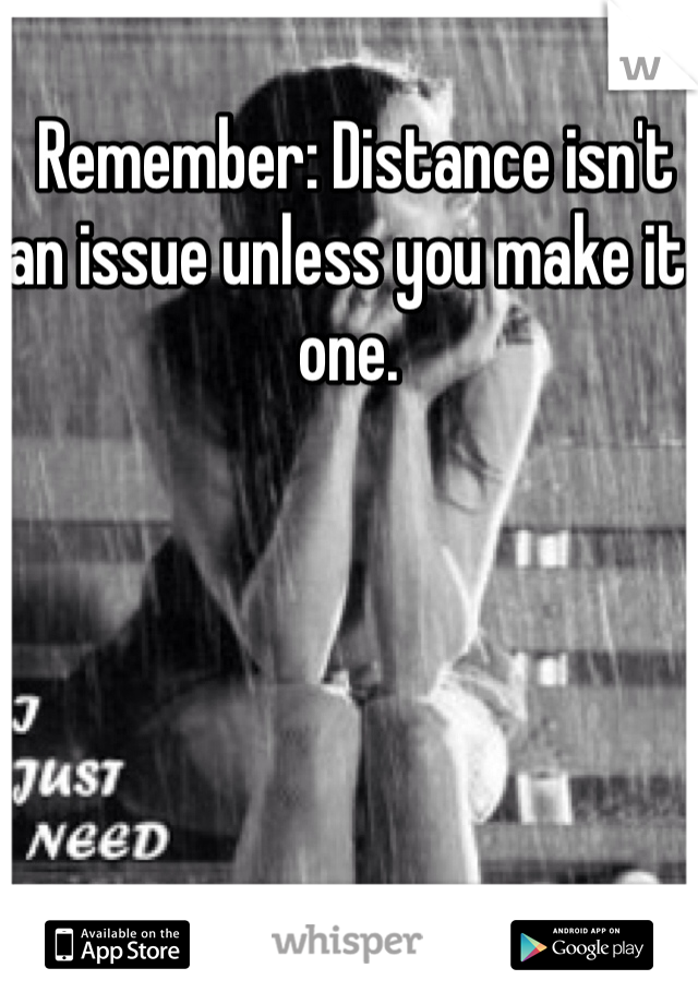 Remember: Distance isn't an issue unless you make it one.
