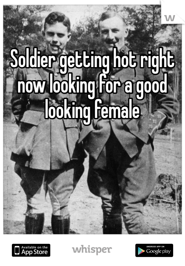 Soldier getting hot right now looking for a good looking female
