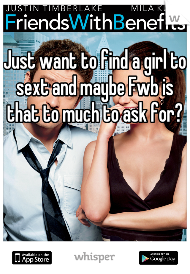 Just want to find a girl to sext and maybe Fwb is that to much to ask for?