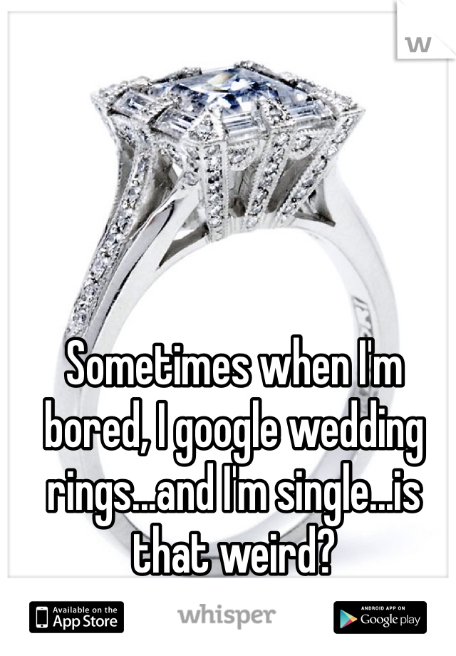 Sometimes when I'm bored, I google wedding rings...and I'm single...is that weird?
