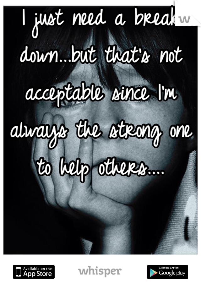 I just need a break down...but that's not acceptable since I'm always the strong one to help others....