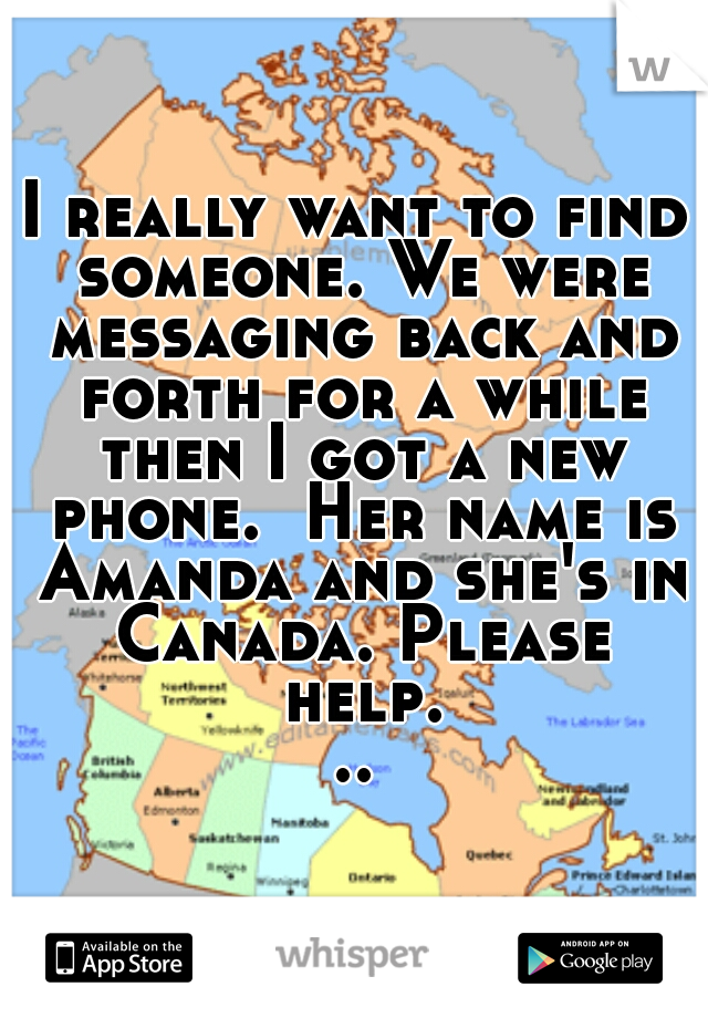 I really want to find someone. We were messaging back and forth for a while then I got a new phone.  Her name is Amanda and she's in Canada. Please help...