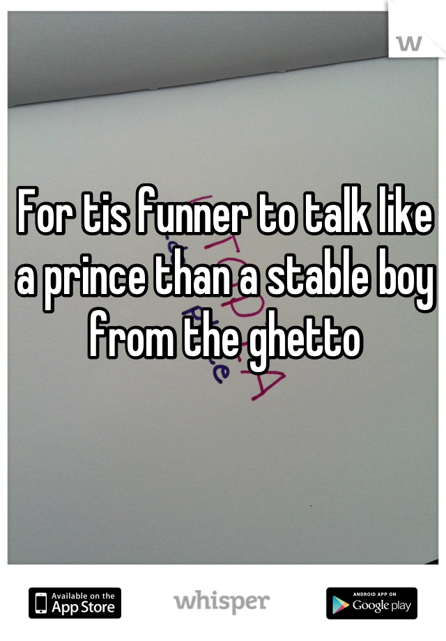 For tis funner to talk like a prince than a stable boy from the ghetto