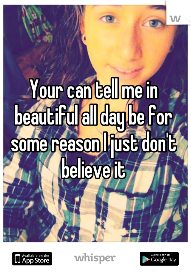 Your can tell me in beautiful all day be for some reason I just don't believe it