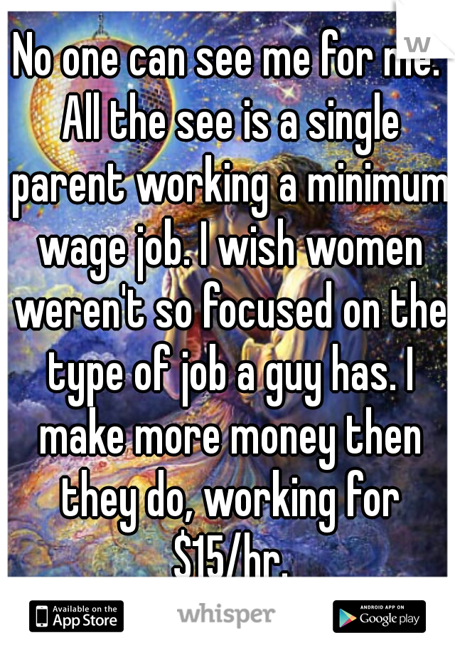 No one can see me for me. All the see is a single parent working a minimum wage job. I wish women weren't so focused on the type of job a guy has. I make more money then they do, working for $15/hr.