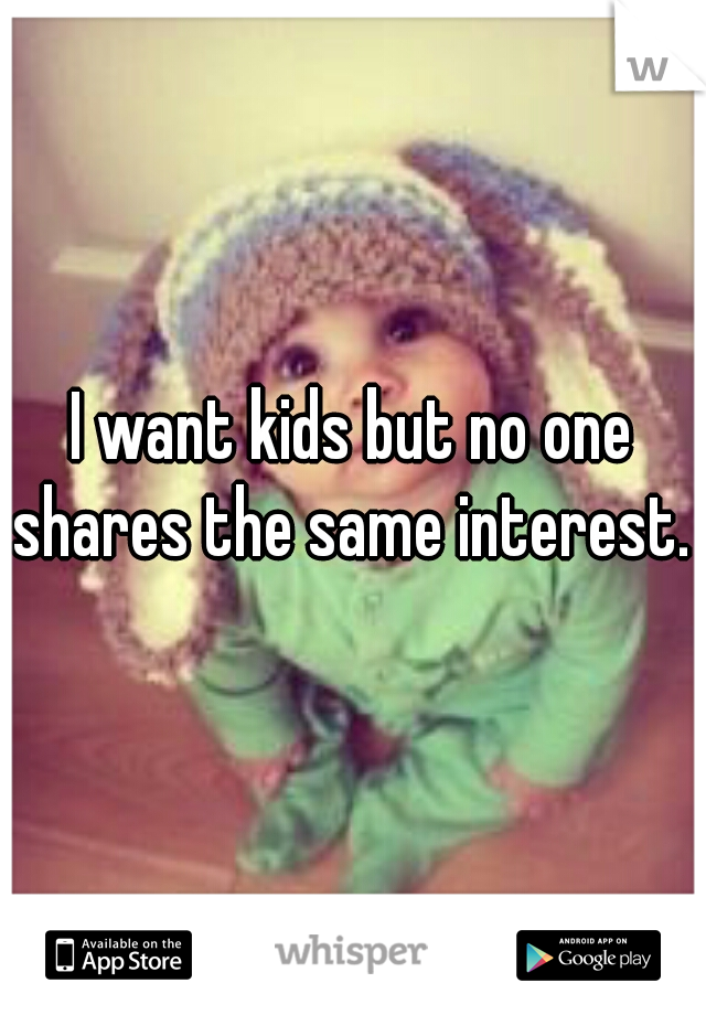 I want kids but no one shares the same interest.