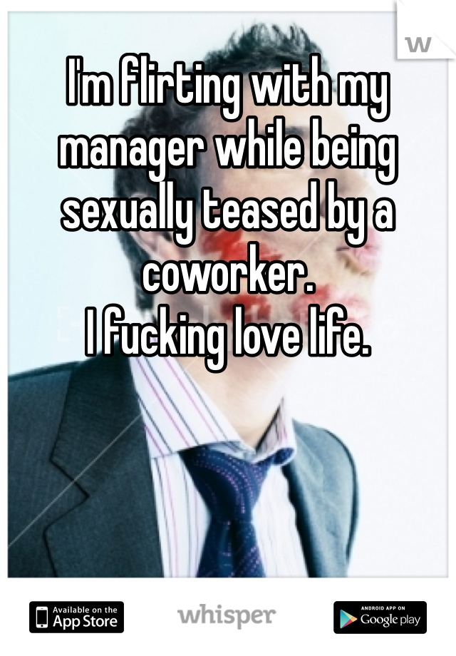 I'm flirting with my manager while being sexually teased by a coworker. I fucking love life.