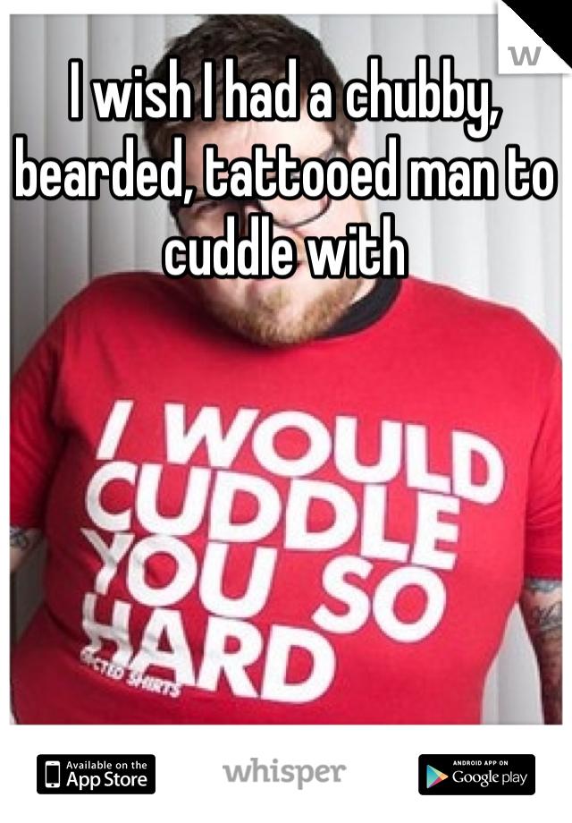I wish I had a chubby, bearded, tattooed man to cuddle with
