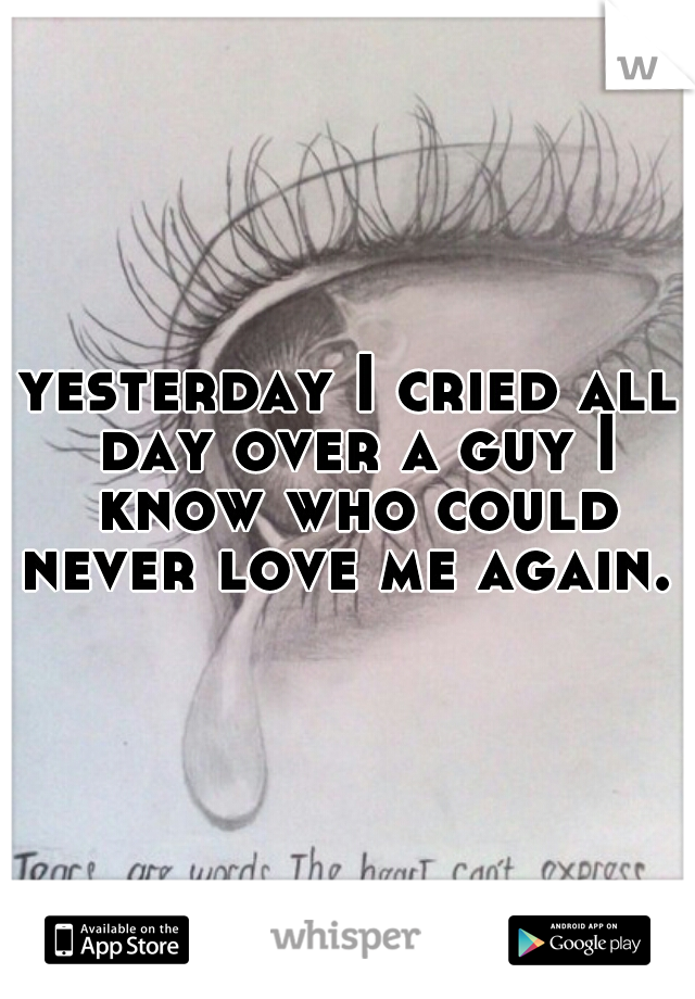 yesterday I cried all day over a guy I know who could never love me again.