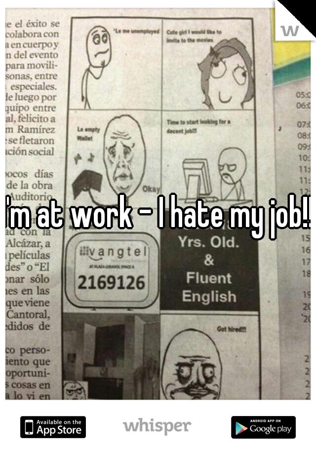 I'm at work - I hate my job!!
