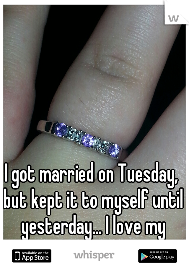 I got married on Tuesday, but kept it to myself until yesterday... I love my husband!