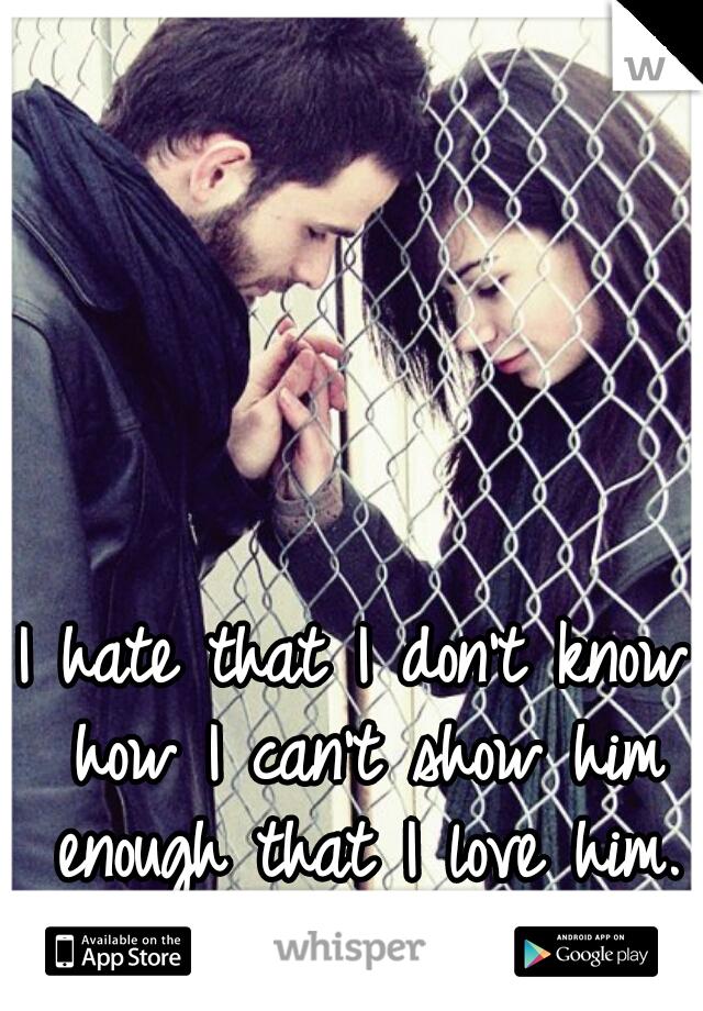 I hate that I don't know how I can't show him enough that I love him.