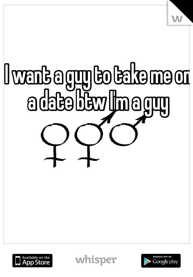 I want a guy to take me on a date btw I'm a guy