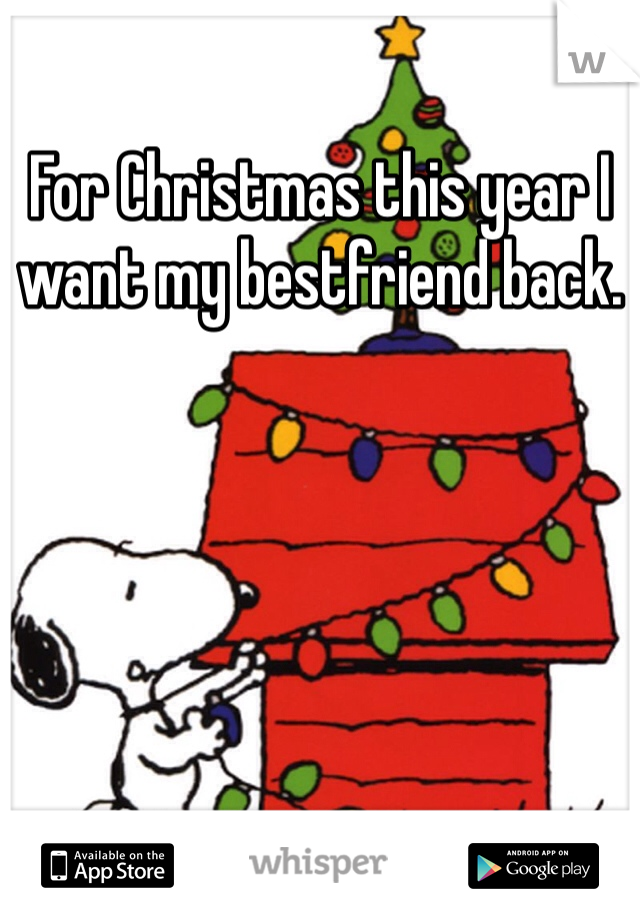 For Christmas this year I want my bestfriend back.