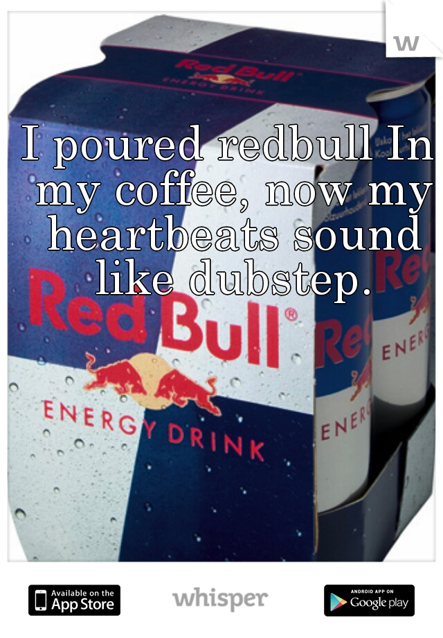 I poured redbull In my coffee, now my heartbeats sound like dubstep.