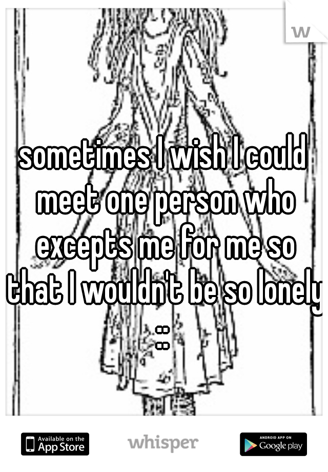 sometimes I wish I could meet one person who excepts me for me so that I wouldn't be so lonely ::