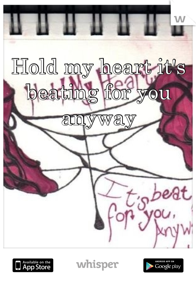 Hold my heart it's beating for you anyway