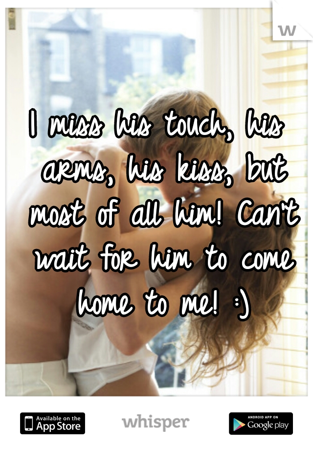 I miss his touch, his arms, his kiss, but most of all him! Can't wait for him to come home to me! :)