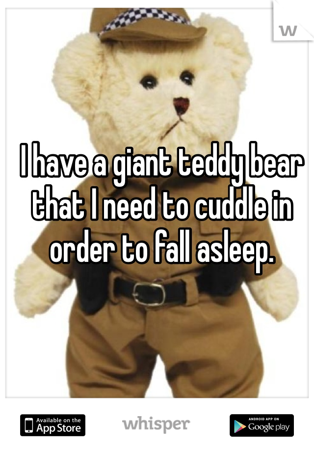 I have a giant teddy bear that I need to cuddle in order to fall asleep.