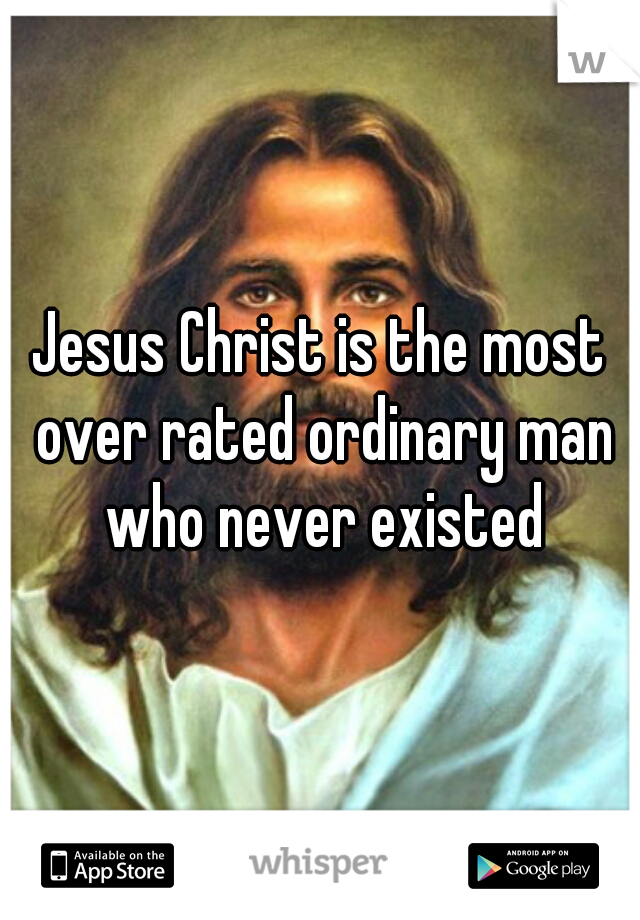 Jesus Christ is the most over rated ordinary man who never existed