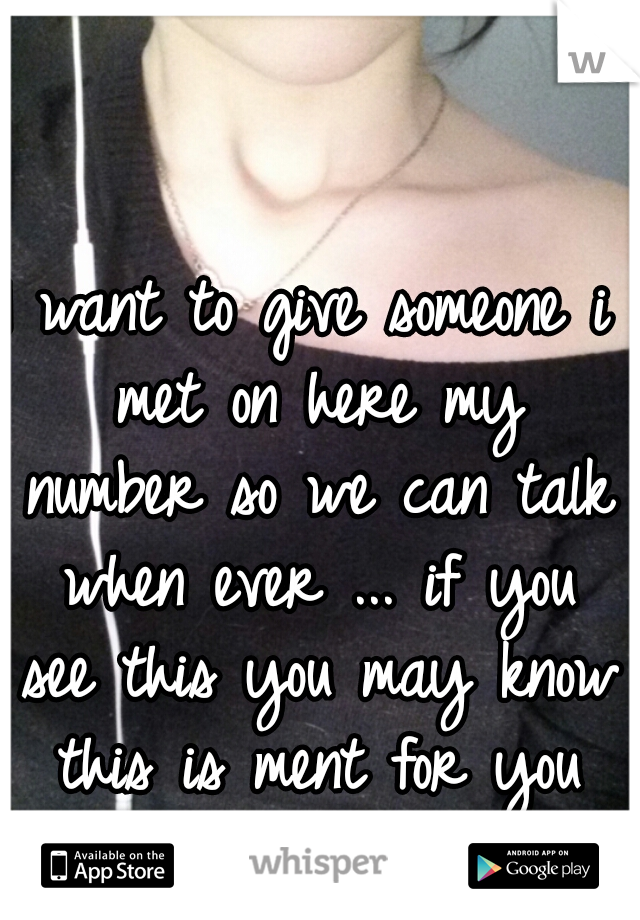 I want to give someone i met on here my number so we can talk when ever ... if you see this you may know this is ment for you