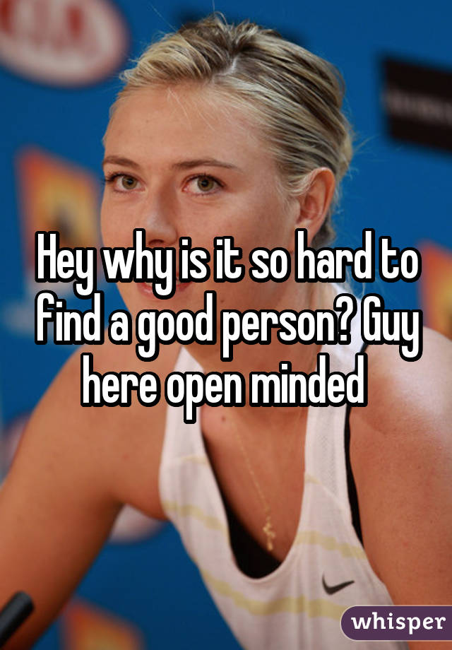 Hey why is it so hard to find a good person? Guy here open minded