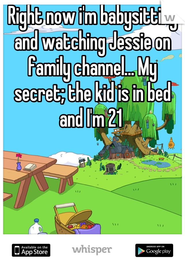 Right now i'm babysitting and watching Jessie on family channel... My secret; the kid is in bed and I'm 21
