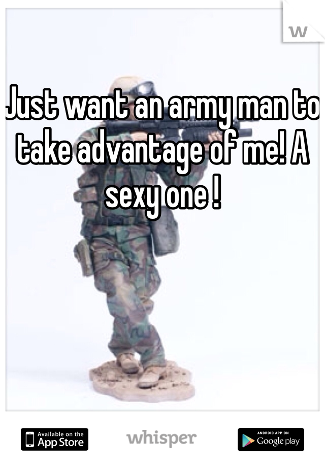 Just want an army man to take advantage of me! A sexy one !