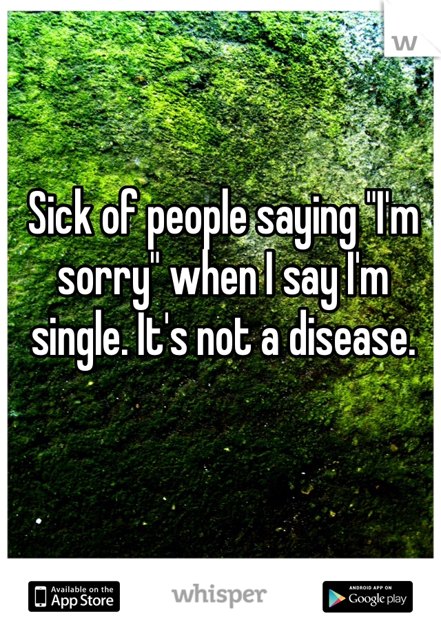 """Sick of people saying """"I'm sorry"""" when I say I'm single. It's not a disease."""